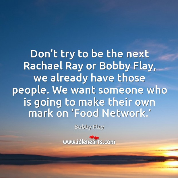 Image, Don't try to be the next rachael ray or bobby flay, we already have those people.