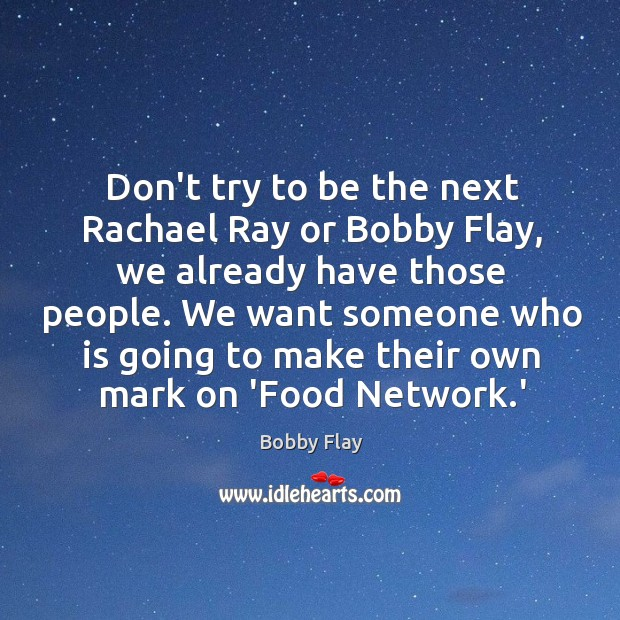 Don't try to be the next Rachael Ray or Bobby Flay, we Bobby Flay Picture Quote