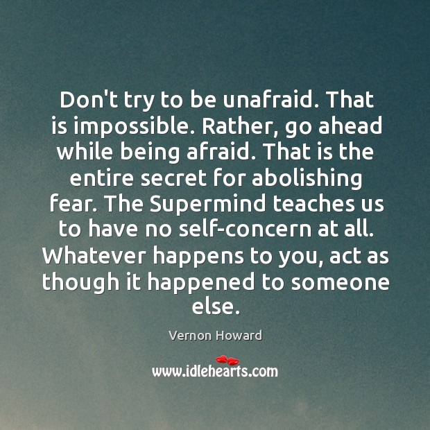 Don't try to be unafraid. That is impossible. Rather, go ahead while Image