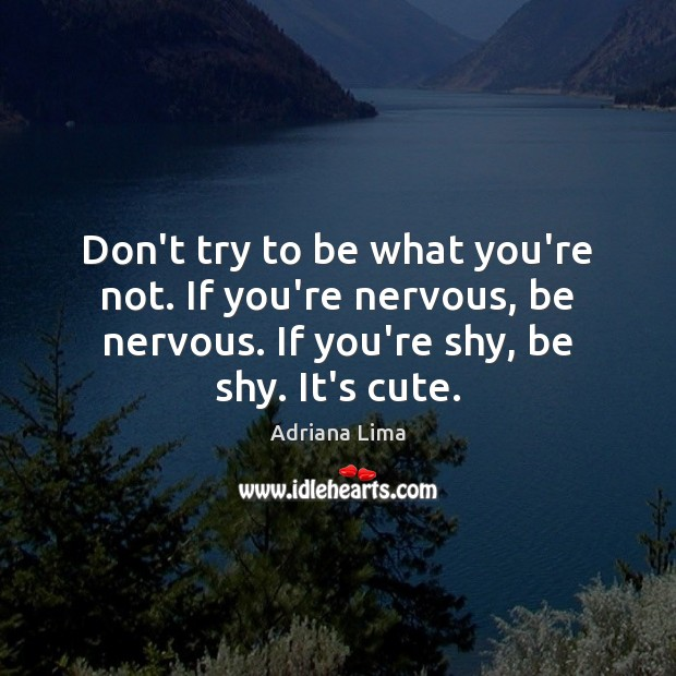 Don't try to be what you're not. If you're nervous, be nervous. Image