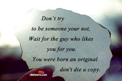 Don't Try To Be Someone Your Not, Wait For The….