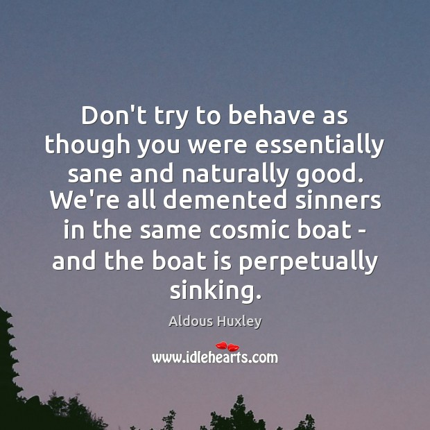 Don't try to behave as though you were essentially sane and naturally Image