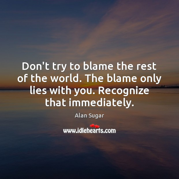 Image, Don't try to blame the rest of the world. The blame only