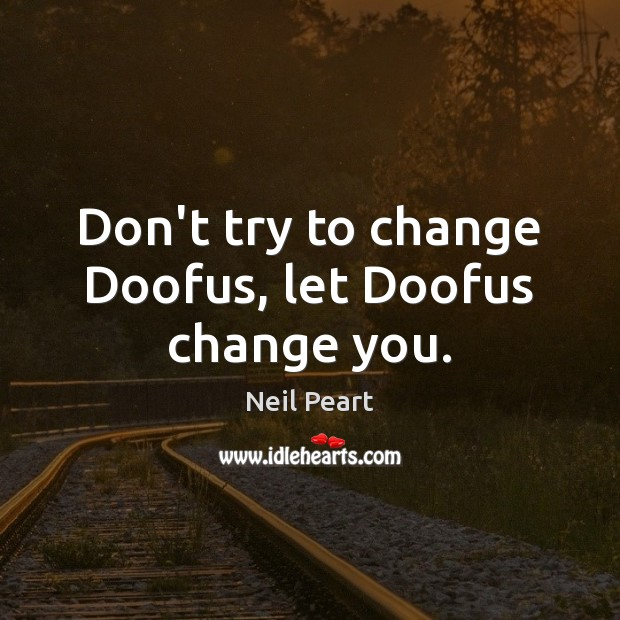 Image, Don't try to change Doofus, let Doofus change you.