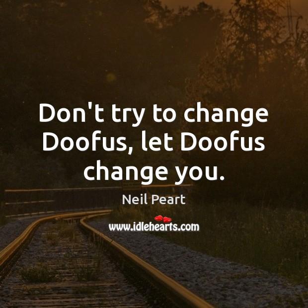 Don't try to change Doofus, let Doofus change you. Image
