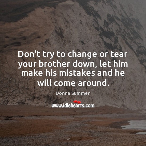 Don't try to change or tear your brother down, let him make Image