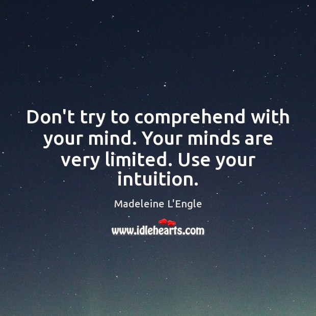 Image, Don't try to comprehend with your mind. Your minds are very limited. Use your intuition.
