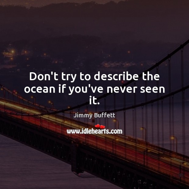 Don't try to describe the ocean if you've never seen it. Image
