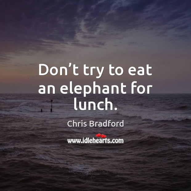 Don't try to eat an elephant for lunch. Chris Bradford Picture Quote