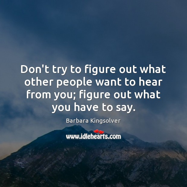 Don't try to figure out what other people want to hear from Barbara Kingsolver Picture Quote
