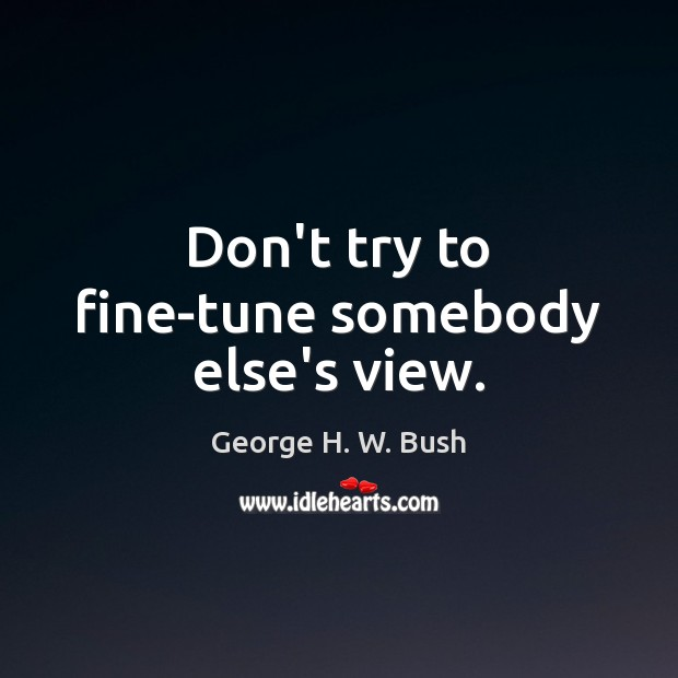Don't try to fine-tune somebody else's view. George H. W. Bush Picture Quote