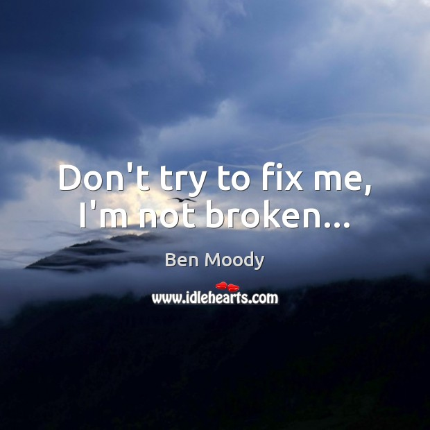 Image, Don't try to fix me, I'm not broken…