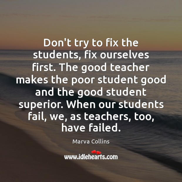 Don't try to fix the students, fix ourselves first. The good teacher Marva Collins Picture Quote