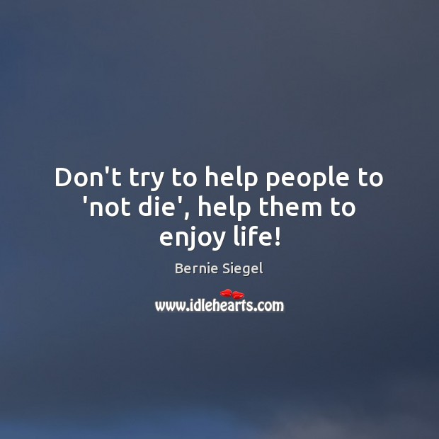 Don't try to help people to 'not die', help them to enjoy life! Image
