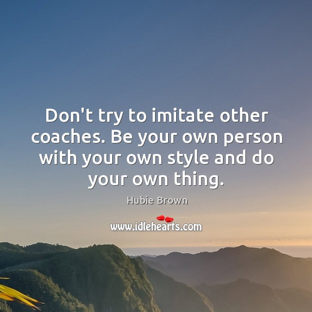 Image, Don't try to imitate other coaches. Be your own person with your