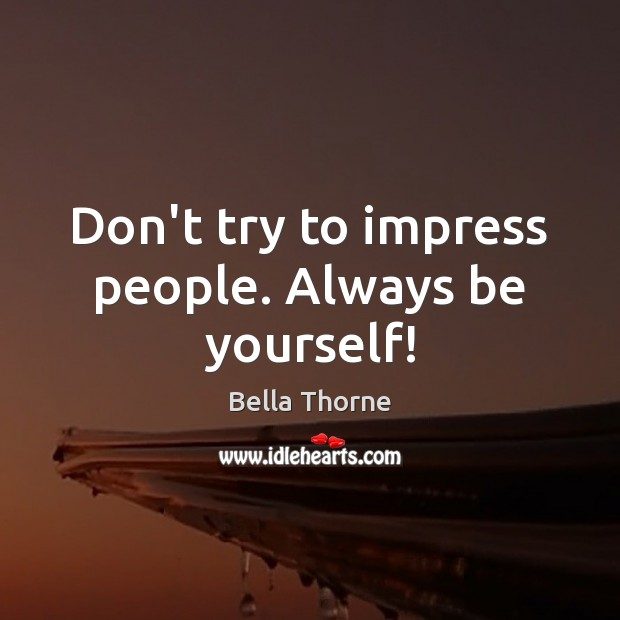 Don't try to impress people. Always be yourself! Image