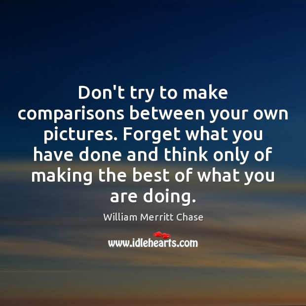 Don't try to make comparisons between your own pictures. Forget what you Image