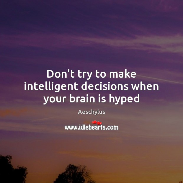 Image, Don't try to make intelligent decisions when your brain is hyped