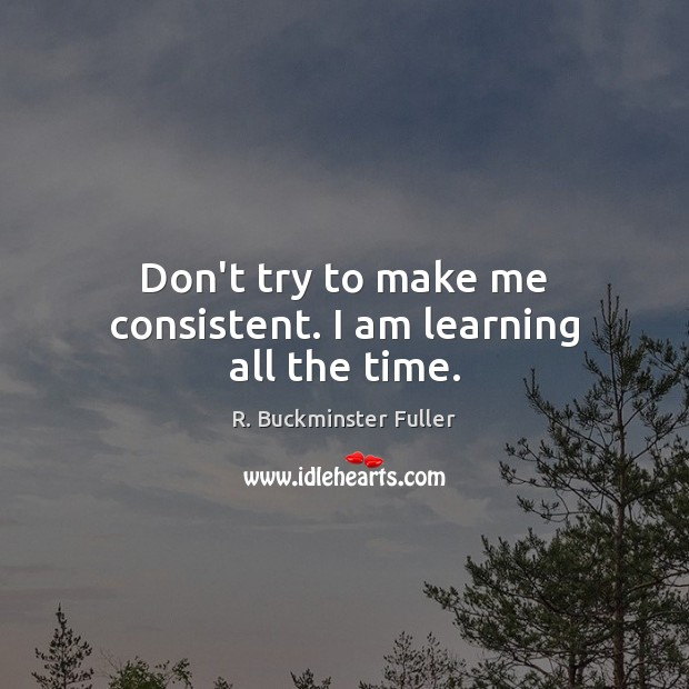 Don't try to make me consistent. I am learning all the time. R. Buckminster Fuller Picture Quote