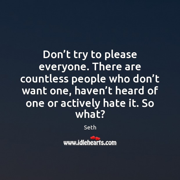 Don't try to please everyone. There are countless people who don' Seth Picture Quote