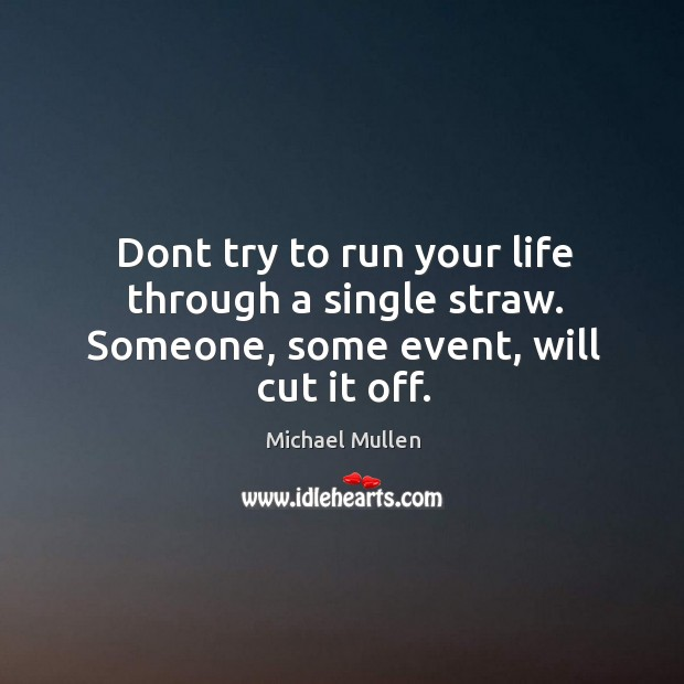 Dont try to run your life through a single straw. Someone, some event, will cut it off. Image