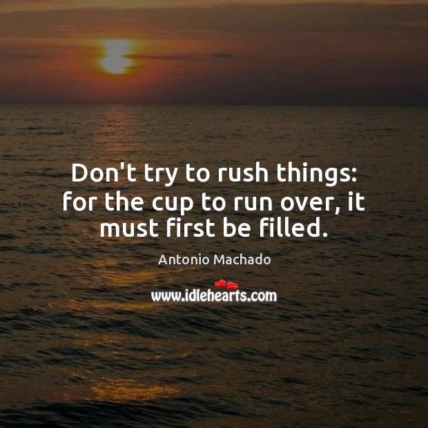 Don't try to rush things: for the cup to run over, it must first be filled. Image