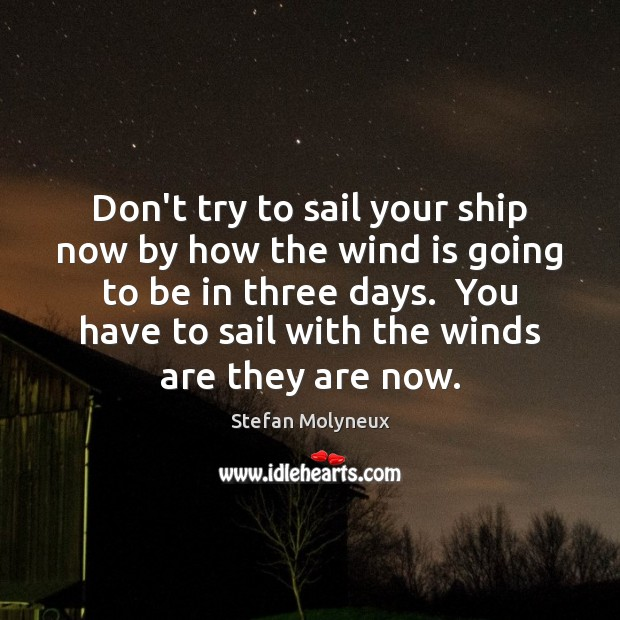 Don't try to sail your ship now by how the wind is Stefan Molyneux Picture Quote