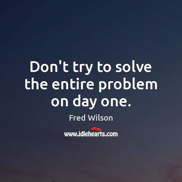 Don't try to solve the entire problem on day one. Fred Wilson Picture Quote