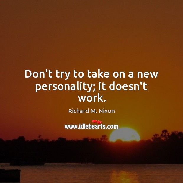Don't try to take on a new personality; it doesn't work. Richard M. Nixon Picture Quote
