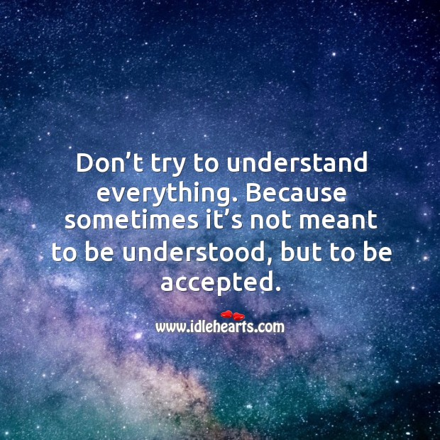 Don't try to understand everything. Because sometimes it's not meant to be understood, but to be accepted. Image