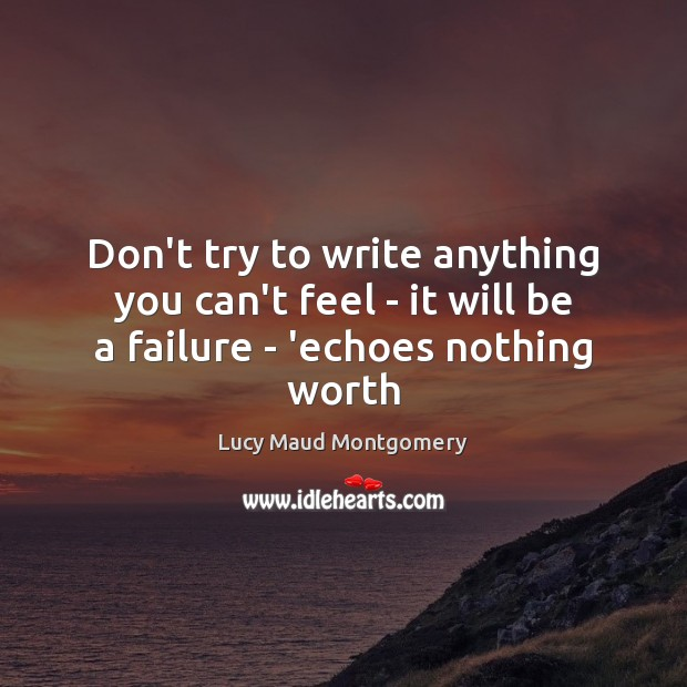 Don't try to write anything you can't feel – it will be a failure – 'echoes nothing worth Lucy Maud Montgomery Picture Quote