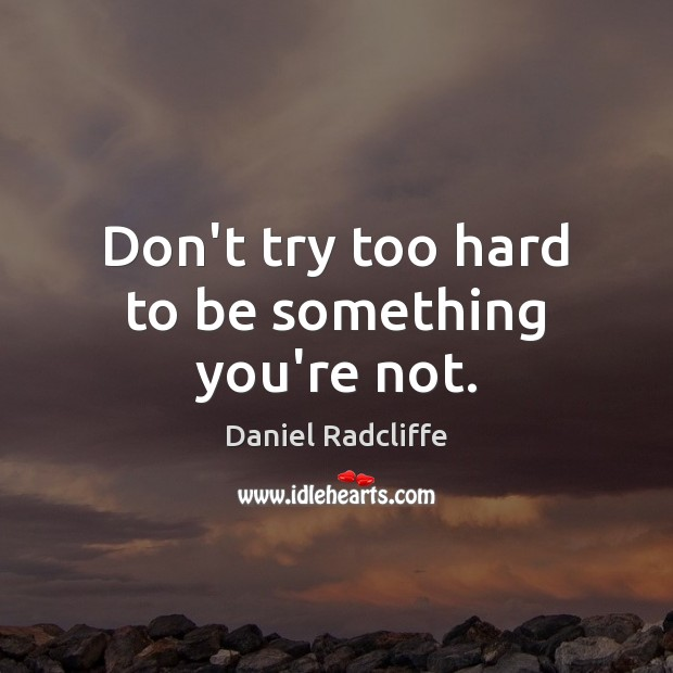 Don't try too hard to be something you're not. Image