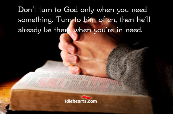 Don't turn to God only when you need something. Turn to him Image