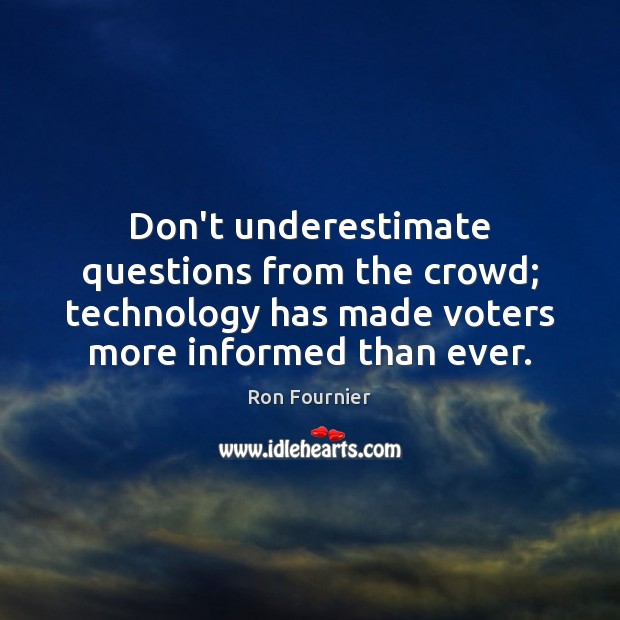 Don't underestimate questions from the crowd; technology has made voters more informed Underestimate Quotes Image