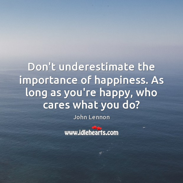 Don't underestimate the importance of happiness. As long as you're happy, who Image
