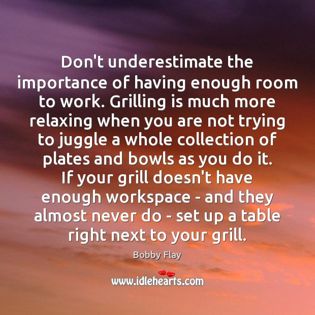 Don't underestimate the importance of having enough room to work. Grilling is Bobby Flay Picture Quote