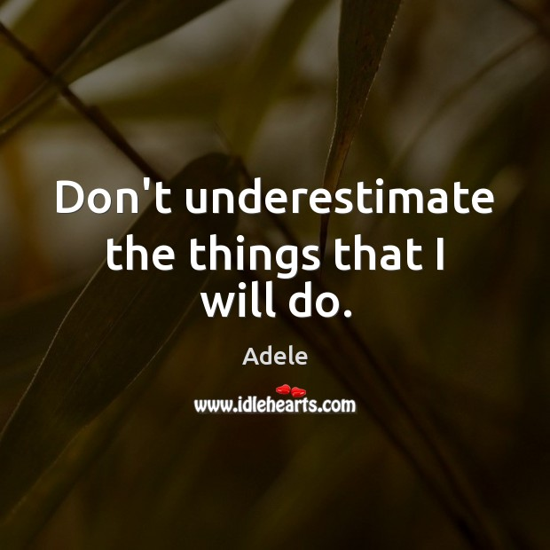 Don't underestimate the things that I will do. Adele Picture Quote