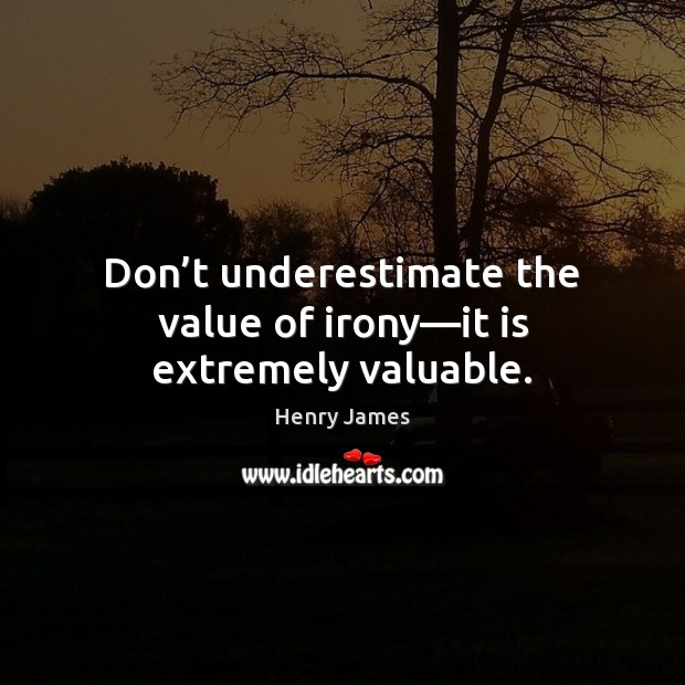 Don't underestimate the value of irony—it is extremely valuable. Image