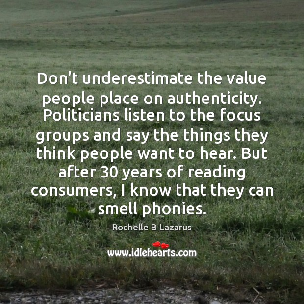Don't underestimate the value people place on authenticity. Politicians listen to the Image