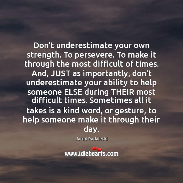 Don't underestimate your own strength. To persevere. To make it through the Underestimate Quotes Image