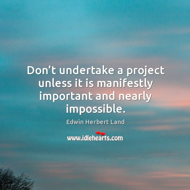 Don't undertake a project unless it is manifestly important and nearly impossible. Edwin Herbert Land Picture Quote