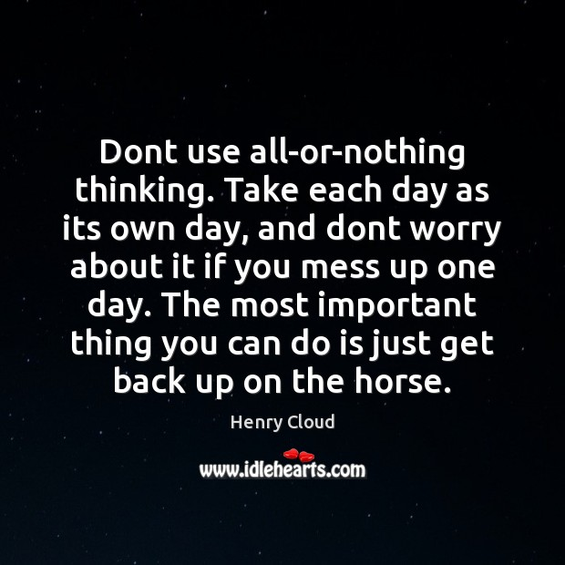 Dont use all-or-nothing thinking. Take each day as its own day, and Henry Cloud Picture Quote