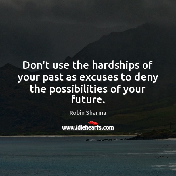 Don't use the hardships of your past as excuses to deny the possibilities of your future. Robin Sharma Picture Quote