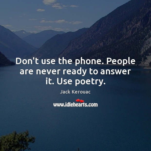 Don't use the phone. People are never ready to answer it. Use poetry. Image