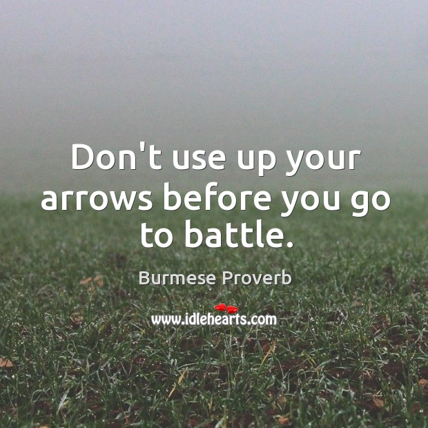 Don't use up your arrows before you go to battle. Burmese Proverbs Image
