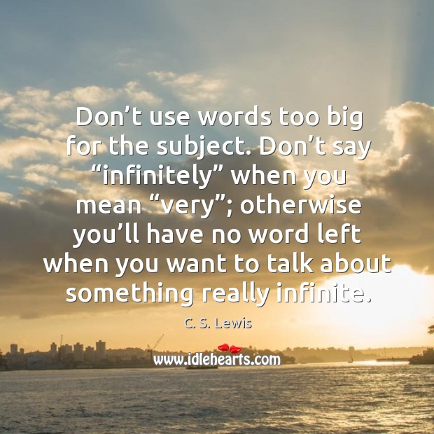 """Don't use words too big for the subject. Don't say """"infinitely"""" when you mean Image"""