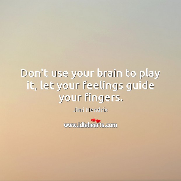 Don't use your brain to play it, let your feelings guide your fingers. Jimi Hendrix Picture Quote