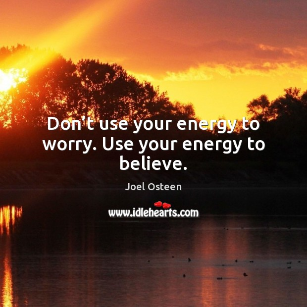 Image, Don't use your energy to worry. Use your energy to believe.