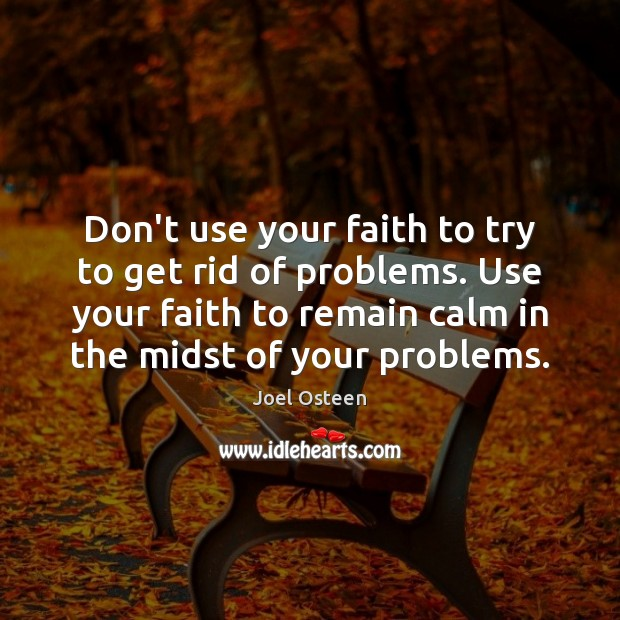 Don't use your faith to try to get rid of problems. Use Image