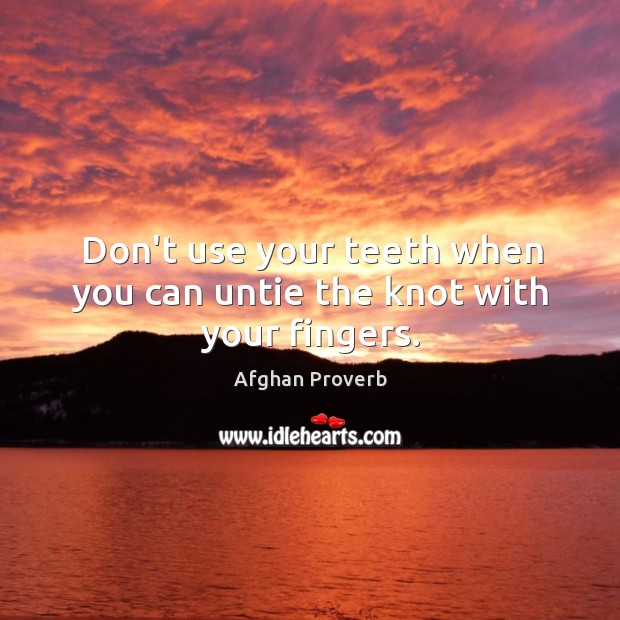 Don't use your teeth when you can untie the knot with your fingers. Afghan Proverbs Image